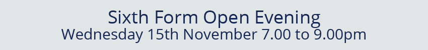 Sixth Form Open Evening, Wednesday 15th November 7.00 to 9.00pm